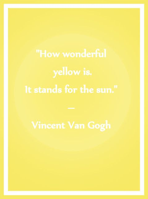 How wonderful yellow is. It stands for the sun. - Vincant van Gogh
