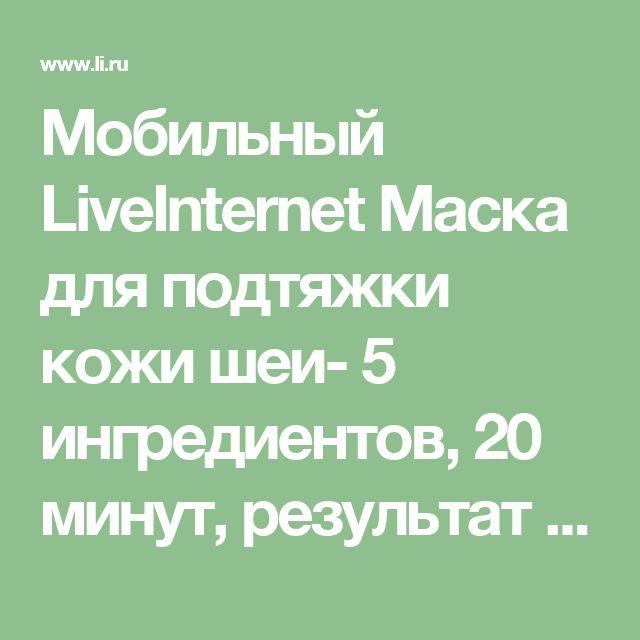 Мобильный LiveInternet Маска для подтяжки кожи шеи- 5 ингредиентов, 20 минут, результат — отменный! | Enigmatica - Дневник Enigmatica |
