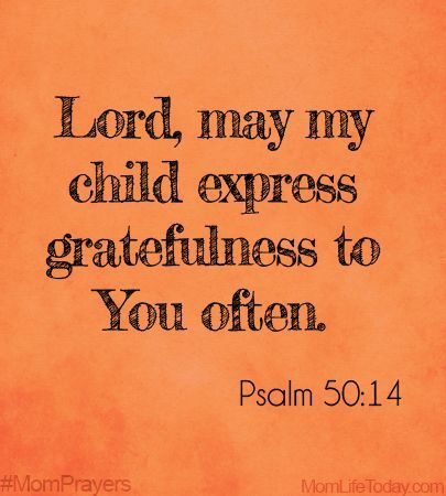 "Lord, may my child express gratefulness to You often. ""Offer to God a sacrifice of thanksgiving, and perform your vows to the Most High,"" Psalm 50:14"