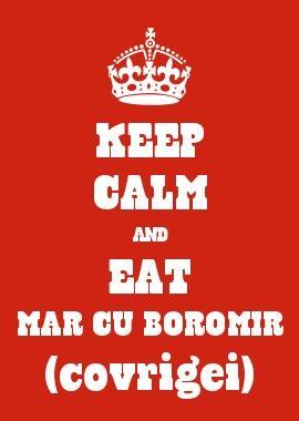 KEEP CALM AND EAT MAR CU BOROMIR (covrigei)