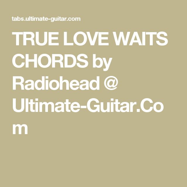 TRUE LOVE WAITS CHORDS by Radiohead @ Ultimate-Guitar.Com