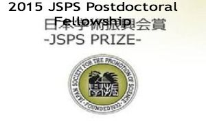 2015 JSPS Postdoctoral Fellowship for Overseas Researchers (Standard) in Japan and applications are submitted till 1st Recruitment: 1- 5 September 2014. 2nd Recruitment: Recruitment: 1-9 May 2015. Japan Society for the Promotion of Science (JSPS) annually awards postdoctoral fellowship to foreign researchers for a period of 12 to 24 months. - See more at: http://www.scholarshipsbar.com/2015-jsps-postdoctoral-fellowship.html#sthash.gjR6FasK.dpuf
