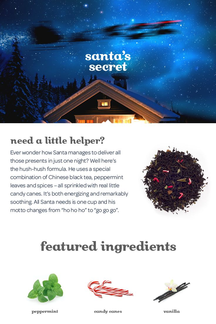 Need a little helper? Ever wonder how Santa manages to deliver all those presents in just one night? Probably with this blend of black tea, peppermint leaves and spices – all sprinkled with real little candy canes.