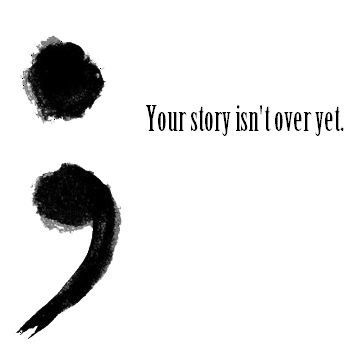 The semi-colon appears where a sentence could end, but instead it goes on. This is becoming a symbol for suicide prevention.  Don't use a period in your life; use a semi-colon.  You have more to say