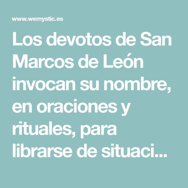 Los devotos de San Marcos de León invocan su nombre, en oraciones y rituales, para librarse de situaciones violentas, enemigos y amenazas directas
