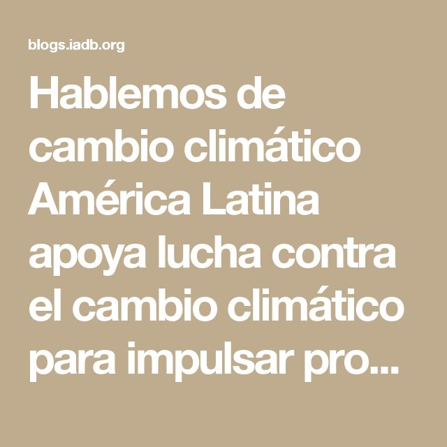 Hablemos de cambio climático  América Latina apoya lucha contra el cambio climático para impulsar prosperidad - Hablemos de cambio climático