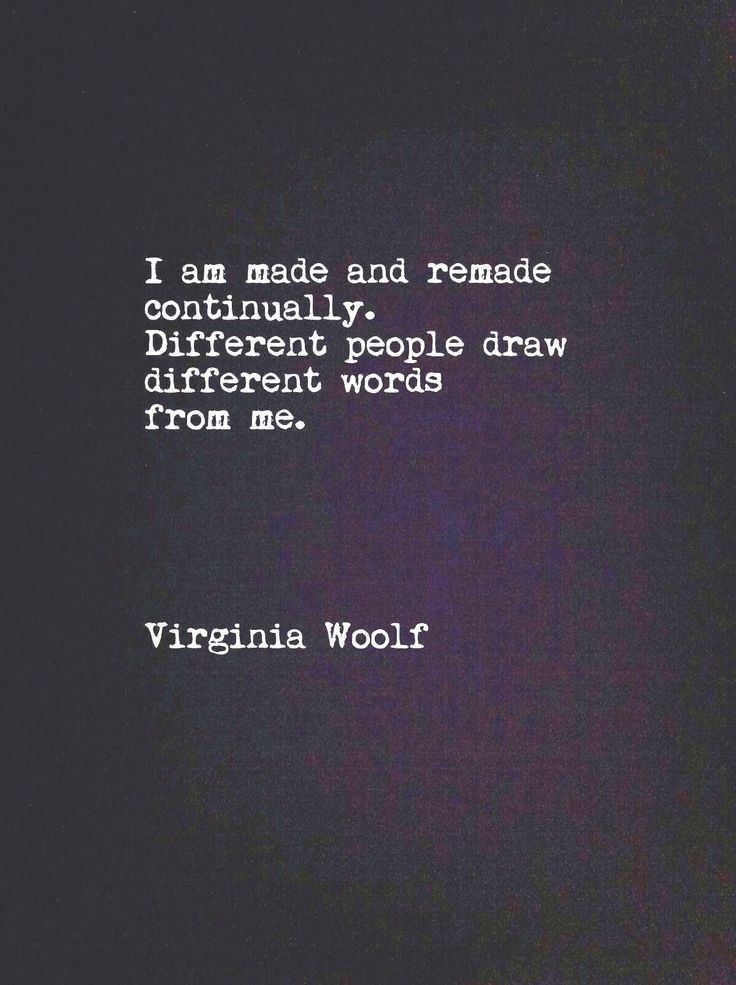 I am made and remade continually. Different people draw different words from me // Virginia Woolf