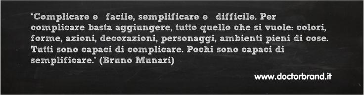 """""""Complicare è facile, semplificare è difficile. Per complicare basta aggiungere, tutto quello che si vuole: colori, forme, azioni, decorazioni, personaggi, ambienti pieni di cose. Tutti sono capaci di complicare. Pochi sono capaci di semplificare."""" (Bruno Munari)"""