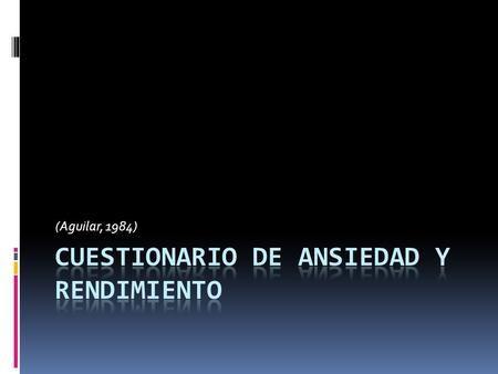 (Aguilar, 1984). Definición  Es un cuestionario de ansiedad de tarea diseñado como predictor de rendimiento tanto positivo como negativo que se elaboró.