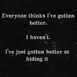 I've just gotten better at hiding it