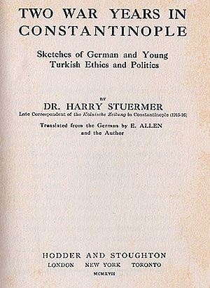 Two War Years in Constantinople: Sketches of German and Young Turkish Ethics and Politics. By Harry Stürmer: Late Correspondent of the Kölnische Zeitung in Constantinople (1915-16) Hodder & Stoughton, London, 1917. Translated from the German by E. Allen and the Author http://greek-genocide.net/index.php/bibliography/books/207-two-war-years-in-constantinople