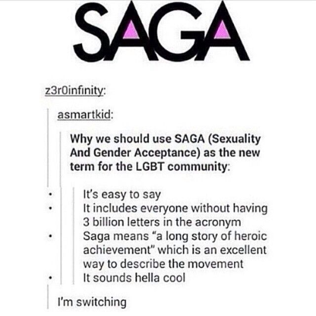 Recently I saw a screenshot of a tumblr post. In the image below, it covers a few points as to why switching from LGBT to SAGA is a really good idea. Overall, I totally support this and think it's pretty cool