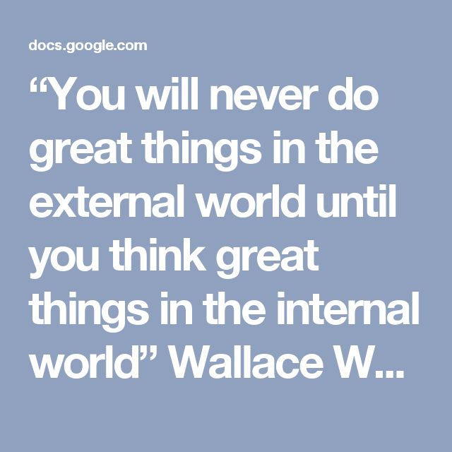 """You will never do great things in the external world until you think great things in the internal world"" Wallace Wattles - Google Docs"