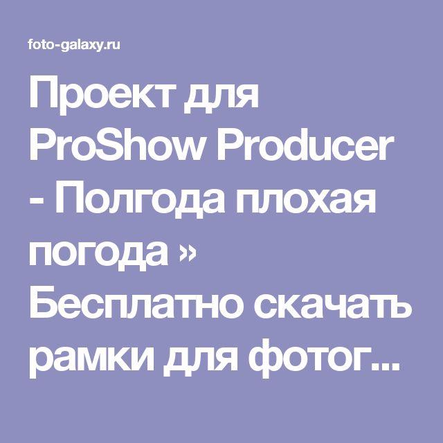Проект для ProShow Producer - Полгода плохая погода » Бесплатно скачать рамки для фотографий,клипарт,шрифты,шаблоны для Photoshop,костюмы,рамки для фотошопа,обои,фоторамки,DVD обложки,футажи,свадебные футажи,детские футажи,школьные футажи,видеоредакторы,видеоуроки,скрап-наборы