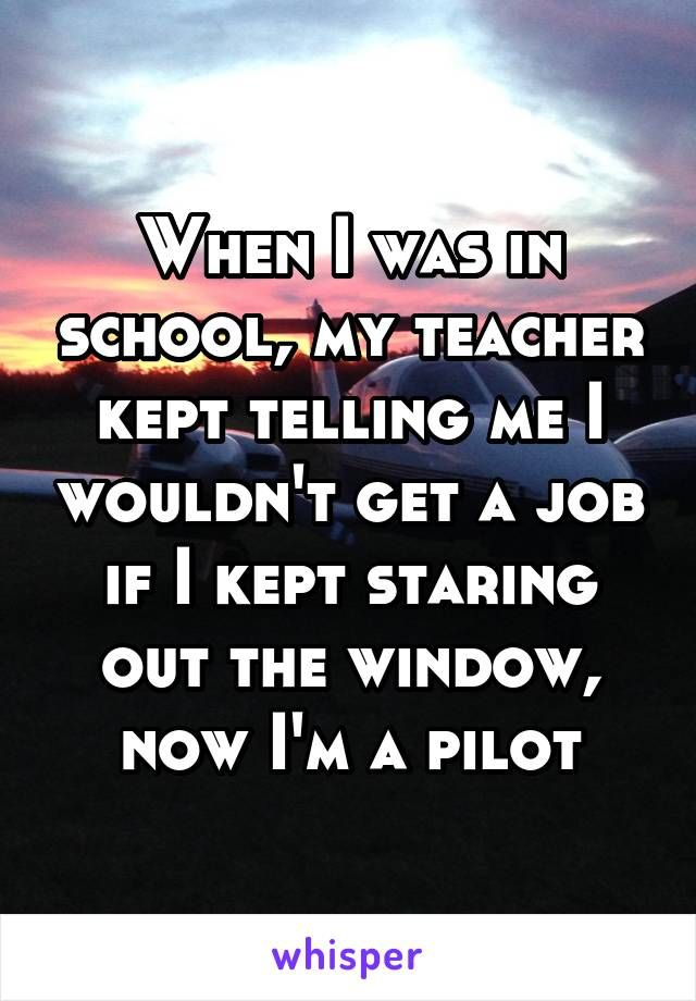 When I was in school, my teacher kept telling me I wouldn't get a job if I kept staring out the window, now I'm a pilot