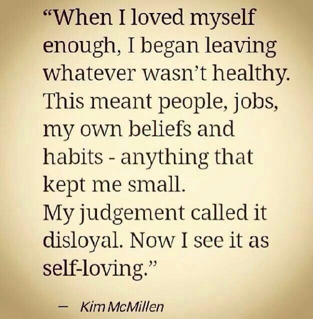 When you love yourself, you leave unhealthy people, jobs, beliefs, and habits, anything that kept you small.