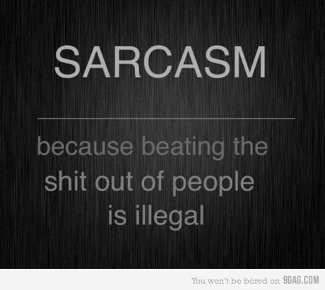 Sarcasm. I'd like to pretend I can not relate to this quote but...well I am a work in progress for sure!