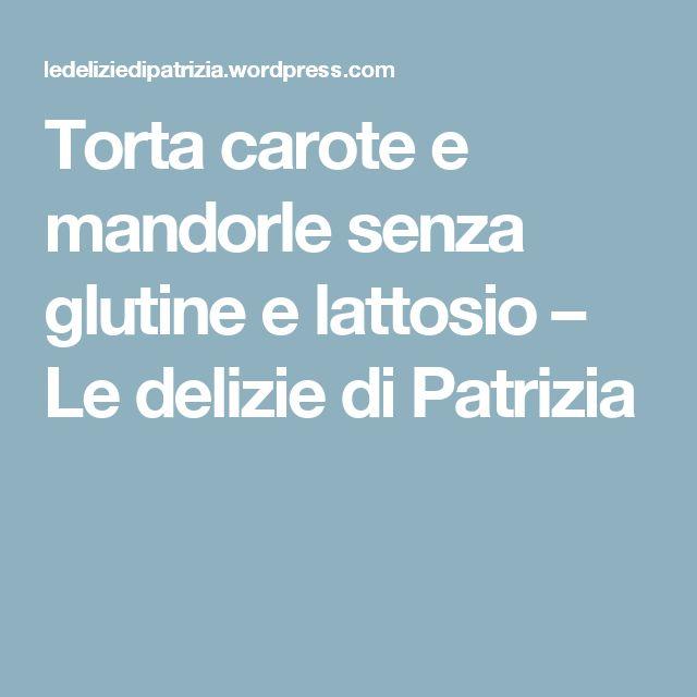 Torta carote e mandorle senza glutine e lattosio – Le delizie di Patrizia