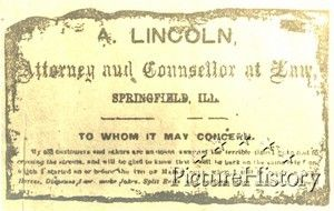 "*ABRAHAM LINCOLN's BUSINESS CARD:Lincoln's Business Card.This is a card that Abraham Lincoln distributed to his customers+other interested parties identifying himself as an ""Attorney+ Counselor at Law."" There is a message about him returning to business in Springfield, Illinois, by March. Date: 1850 circa 15 years Original Format: Artifact Item#: MES13337"