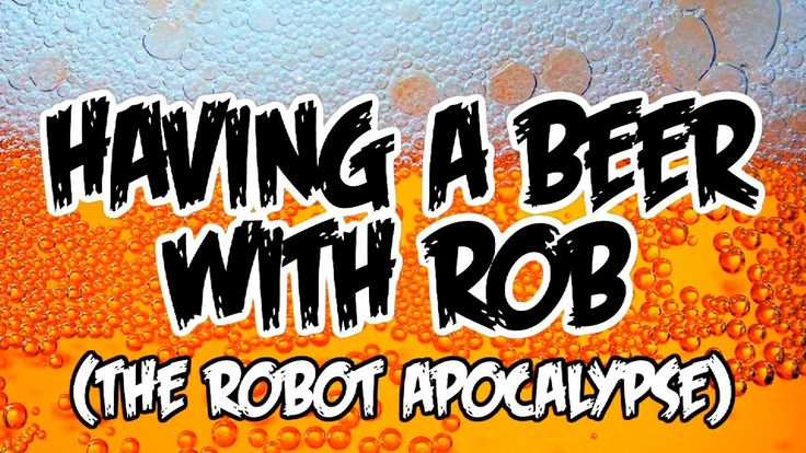 Having a Beer with Rob - Ep#1 The Robot Apocalypse