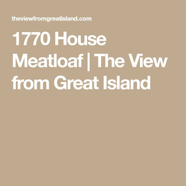 1770 House Meatloaf   The View from Great Island