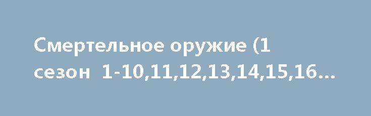 Смертельное оружие (1 сезон 1-10,11,12,13,14,15,16 серия) http://hdrezka.biz/serials/804-smertelnoe-oruzhie-1-sezon-1-101112-seriya.html
