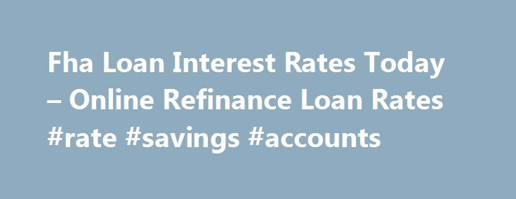 Fha Loan Interest Rates Today – Online Refinance Loan Rates #rate #savings #accounts http://savings.nef2.com/fha-loan-interest-rates-today-online-refinance-loan-rates-rate-savings-accounts/  fha loan interest rates today You can find more information on FHA Home Loan Refinance by clicking on the links at the bottom of this article, the best advice we can receive is not going to try to refinance on your own. fha loan interest rates today The calculator will ask you for information regarding…