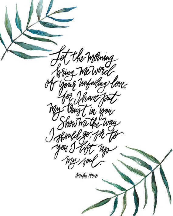 Let the morning bring me word of your unfailing love, for I have put my trust in you. Show me the way I should go, for to you I lift up my soul. -Psalm 143:8  This is a print of an original hand lettered and watercolored art piece. Printed on lightly textured 80# Linen Cardstock paper. Available in 11x14, 8x10 or 5x7 to fit in a standard size frame.  Shipped via USPS First Class Mail with tracking.  • 5x7 and 8x10 sizes are shipped in a rigid stayflat mailer  • 11x14 is rolled and shipped in…
