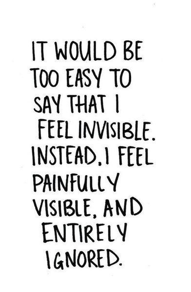 It would be too easy to say that I feel invisible. Instead, I feel painfully invisible, and entirely ignored