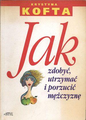 Jak zdobyć, utrzymać i porzucić mężczyznę, Krystyna Kofta, Twój Styl, 1993, http://www.antykwariat.nepo.pl/jak-zdobyc-utrzymac-i-porzucic-mezczyzne-krystyna-kofta-p-14335.html