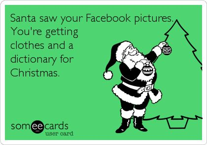 Santa saw your Facebook pictures. You're getting clothes and a dictionary for Christmas. #someecards #christmassomeecards