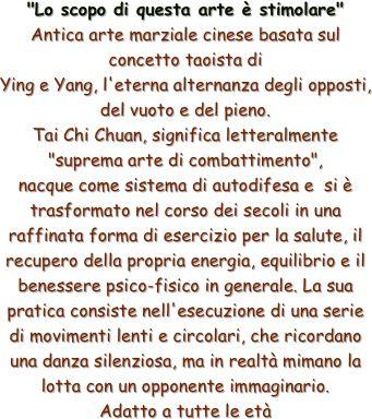 """""""Lo scopo di questa arte è stimolare"""" Antica arte marziale cinese basata sul concetto taoista di Ying e Yang, l'eterna alternanza degli opposti, del vuoto e del pieno. Tai Chi Chuan, significa letteralmente """"suprema arte di combattimento"""",  nacque come sistema di autodifesa e si è trasformato nel corso dei secoli in una raffinata forma di esercizio per la salute, il recupero della propria energia, equilibrio e il benessere psico-fisico in generale. La sua pratica consiste nell'esecuzione di…"""