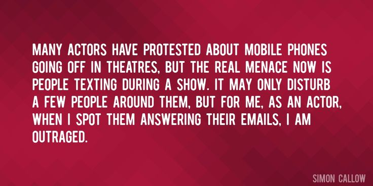 Quote by Simon Callow => Many actors have protested about mobile phones going off in theatres, but the real menace now is people texting during a show. It may only disturb a few people around them, but for me, as an actor, when I spot them answering their emails, I am outraged.