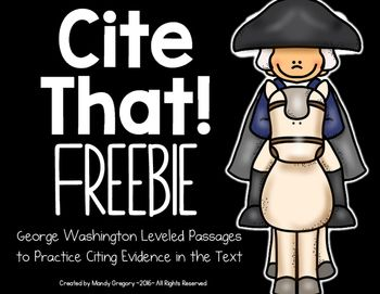 Want to Encourage Students to Cite Evidence in the Text? This pack was created to provide resources to meet the CCS with short, engaging nonfiction text. This pack contains one differentiated reading passage on George Washington.  The freebie includes:Possible teaching pointsThree leveled passages about the same topic, with 4 questions.