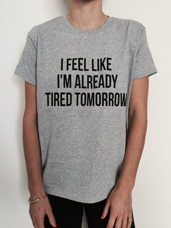 I feel like i'm already tired tomorrow Tshirt Fashion by Nallashop
