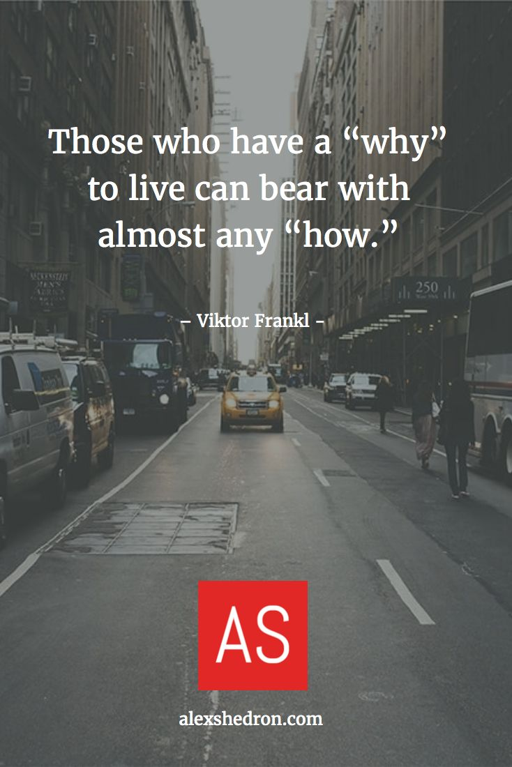 """Those who have a """"why"""" to live can bear with almost any """"how."""" - Viktor Frankl"""