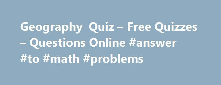 Geography Quiz – Free Quizzes – Questions Online #answer #to #math #problems http://health.nef2.com/geography-quiz-free-quizzes-questions-online-answer-to-math-problems/  #geography answers # Geography Quiz You have 5 minutes to complete each Ladder level. If you do not answer all 10 questions in the allocated time the quiz will time out and any missed questions will be scored as zero. Use of the back button is prohibited. You must click the 'Post to Leaderboard' button if you want your…