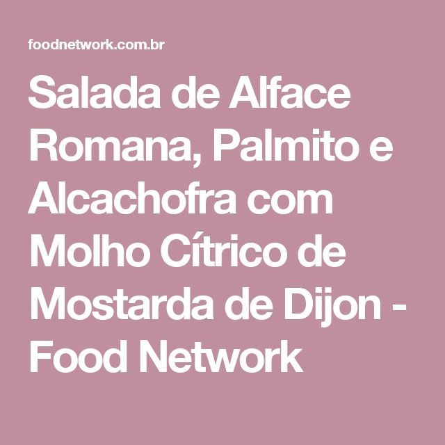 Salada de Alface Romana, Palmito e Alcachofra com Molho Cítrico de Mostarda de Dijon - Food Network