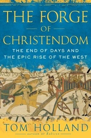 The Forge Of Christendom: The End Of Days And The Epic Rise Of The West  by Tom Holland