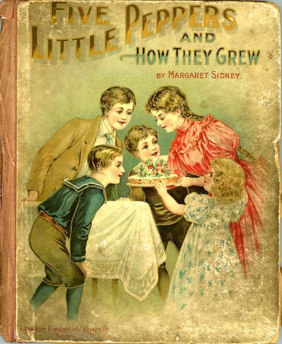 "The Five Little Peppers and How They Grew. Margaret Sidney [Harriet Lothrop]. Boston: Lothrop Publishing Company, c1881. ""...since the father died, when Phronsie was a baby, Mrs.Pepper had had hard work to scrape together money enough to put bread into her children's mouths, and to pay the rent of the little brown house."""