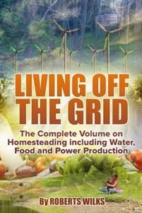 Living Off the Grid: The Complete Volume on Homesteading Including Water, Food and Power Production