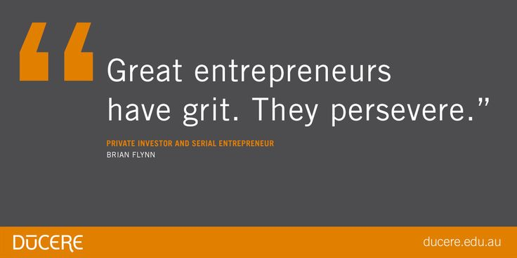 """Great entrepreneurs have grit.  They perservere.""  Private Investor and Serial Entrepreneur Brian Flynn"