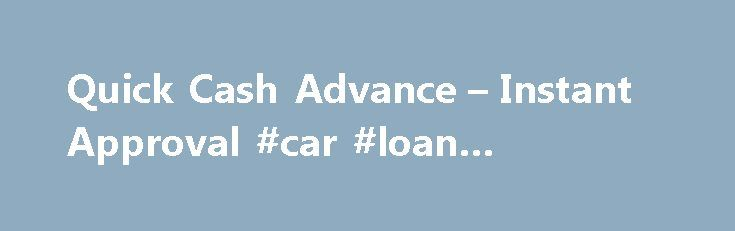 Quick Cash Advance – Instant Approval #car #loan #calculator http://loan.remmont.com/quick-cash-advance-instant-approval-car-loan-calculator/  #quick loans # Get a Quick Cash Advance Loan Today! A quick cash advance is an unsecured loan that many people get when they are short on cash, and need to find money fast. There are many advantages to getting a payday loan online since a quick cash advance is fast and easy. The days…The post Quick Cash Advance – Instant Approval #car #loan…