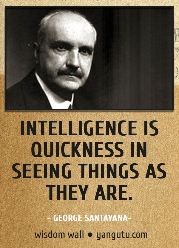 Intelligence is quickness in seeing things as they are, ~ George Santayana Wisdom Wall Quote #quotations, #citations, #sayings, https://apps.facebook.com/yangutu