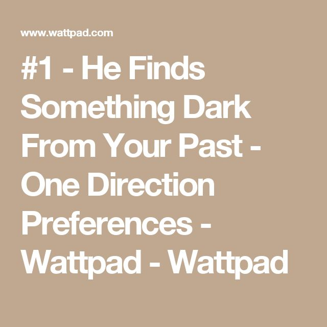 #1 - He Finds Something Dark From Your Past - One Direction Preferences - Wattpad - Wattpad