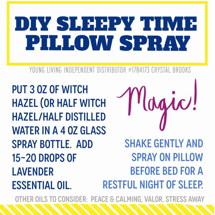 DIY SLEEPY TIME PILLOW SPRAY  Put 3 oz of witch hazel (or half witch hazel/half distilled water in a 4 oz glass spray bottle.  Add 15-20 drops of Young Living lavender essential oil.  Shake gently and spray on pillow before bed for a restful night of sleep.    Sleep tight!  Other oils to consider:  Peace & Calming, Valor, Stress Away.  www.ylwebsite.com/crystalbrooks