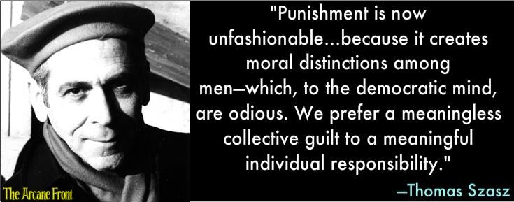 """Punishment is now unfashionable…because it creates moral distinctions among men--which, to the democratic mind, are odious. We prefer a meaningless collective guilt to a meaningful individual responsibility.""  —Thomas Szasz"