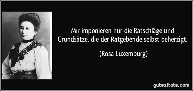 Mir imponieren nur die Ratschläge und Grundsätze, die der Ratgebende selbst beherzigt. (Rosa Luxemburg)