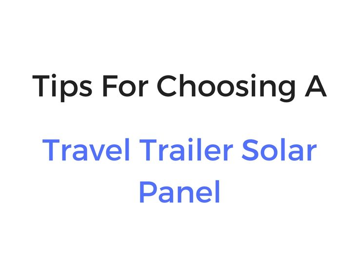 3 Useful Tips For Choosing A Travel Trailer Solar Panel