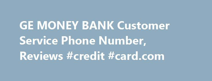 GE MONEY BANK Customer Service Phone Number, Reviews #credit #card.com http://credits.remmont.com/ge-money-bank-customer-service-phone-number-reviews-credit-card-com/  #ge credit # GE MONEY BANK Phone Number Description GE Money Bank provides credit to consumers and businesses. GE Money is the processor for many store credit cards. GE Money Bank is a member of the FDIC. GE Money can…  Read moreThe post GE MONEY BANK Customer Service Phone Number, Reviews #credit #card.com appeared first on…